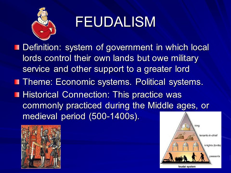 FEUDALISM Definition: system of government in which local lords control their own lands but owe military service and other support to a greater lord Theme: Economic systems.