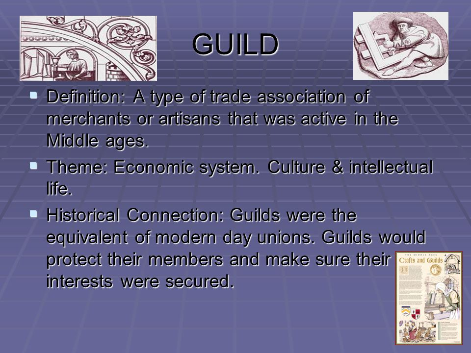 GUILD  Definition: A type of trade association of merchants or artisans that was active in the Middle ages.
