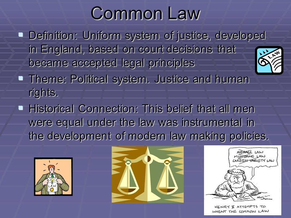 Common Law  Definition: Uniform system of justice, developed in England, based on court decisions that became accepted legal principles  Theme: Political system.