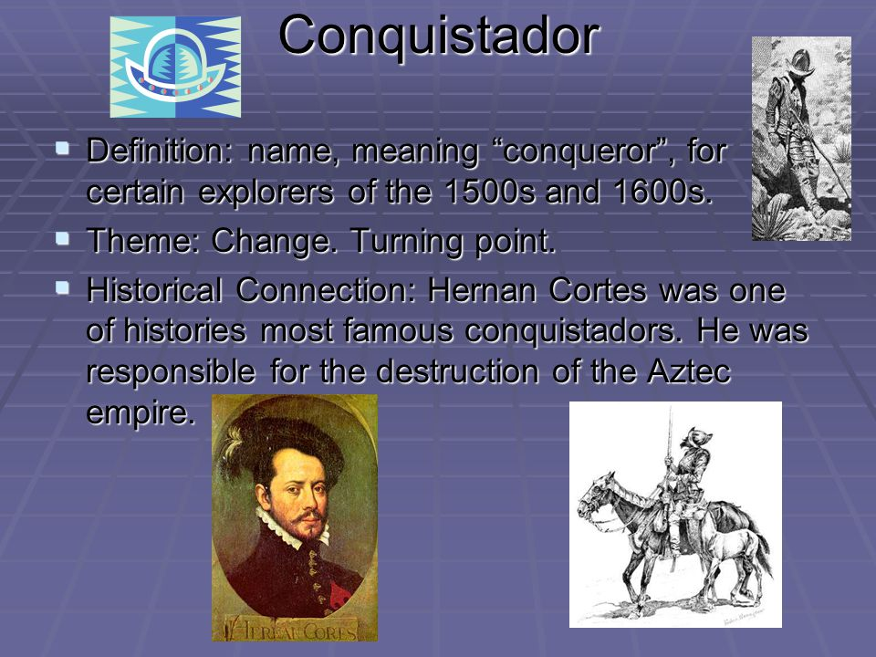 Conquistador  Definition: name, meaning conqueror , for certain explorers of the 1500s and 1600s.
