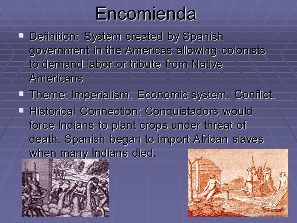 Encomienda  Definition: System created by Spanish government in the Americas allowing colonists to demand labor or tribute from Native Americans  Theme: Imperialism.