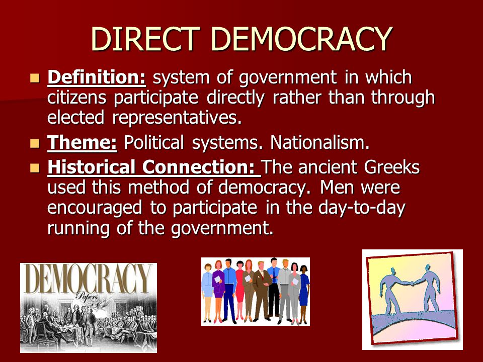 DIRECT DEMOCRACY Definition: system of government in which citizens participate directly rather than through elected representatives.