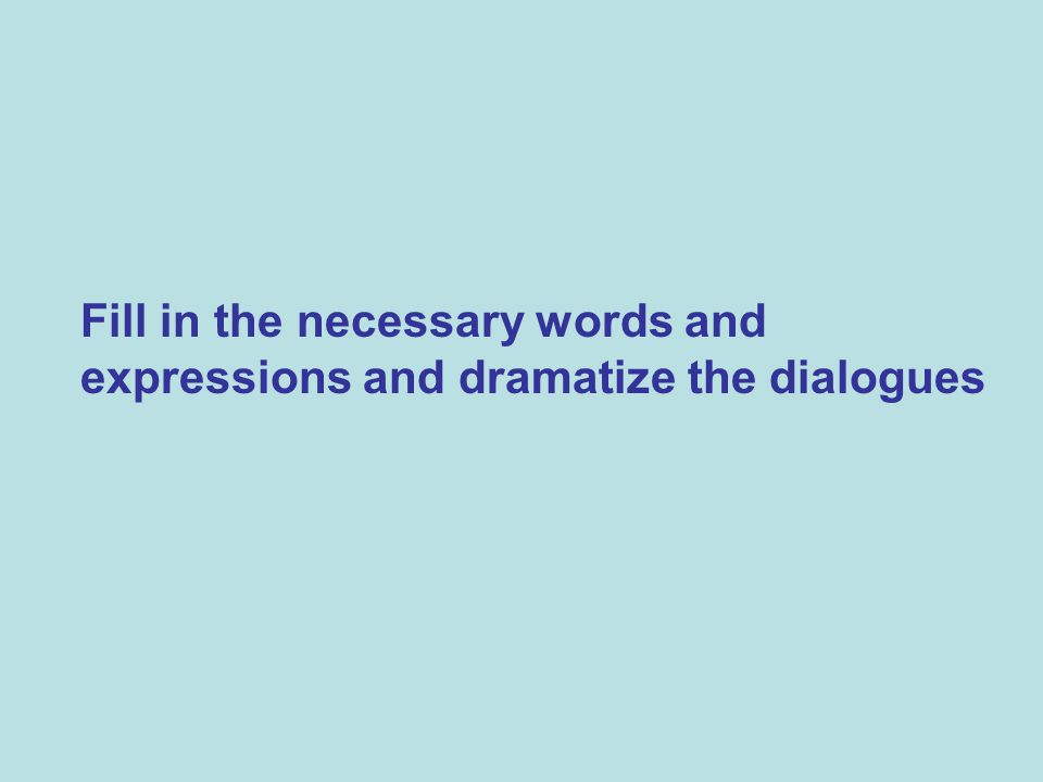 Fill in the necessary words and expressions and dramatize the dialogues
