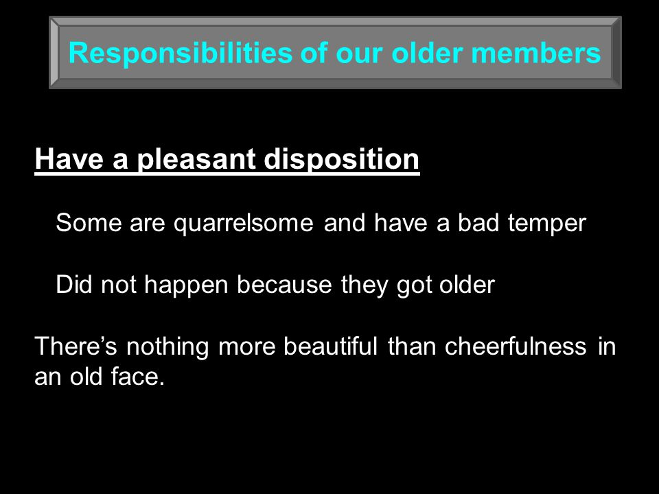 Responsibilities of our older members Have a pleasant disposition Some are quarrelsome and have a bad temper Did not happen because they got older There's nothing more beautiful than cheerfulness in an old face.