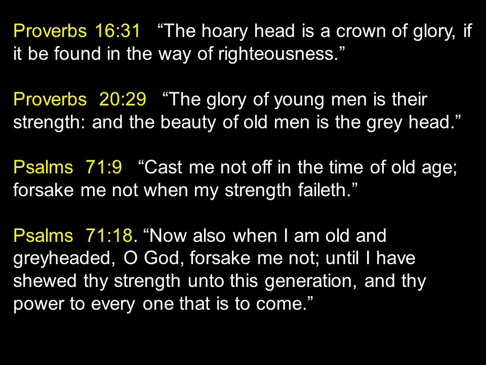 Proverbs 16:31 The hoary head is a crown of glory, if it be found in the way of righteousness. Proverbs 20:29 The glory of young men is their strength: and the beauty of old men is the grey head. Psalms 71:9 Cast me not off in the time of old age; forsake me not when my strength faileth. Psalms 71:18.
