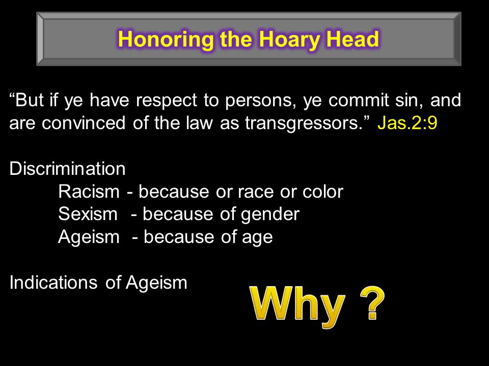 But if ye have respect to persons, ye commit sin, and are convinced of the law as transgressors. Jas.2:9 Discrimination Racism - because or race or color Sexism - because of gender Ageism - because of age Indications of Ageism
