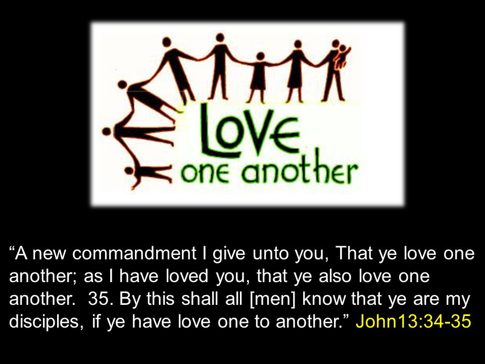 """A new commandment I give unto you, That ye love one another; as I have loved you, that ye also love one another. 35. By this shall all [men] know tha"