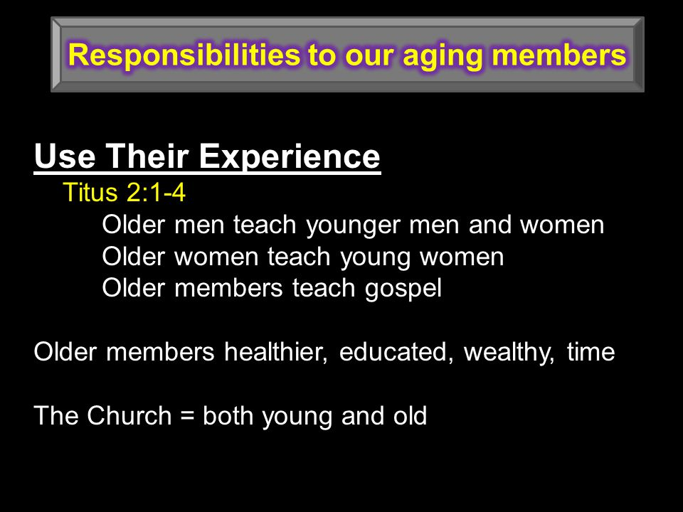 Use Their Experience Titus 2:1-4 Older men teach younger men and women Older women teach young women Older members teach gospel Older members healthier, educated, wealthy, time The Church = both young and old