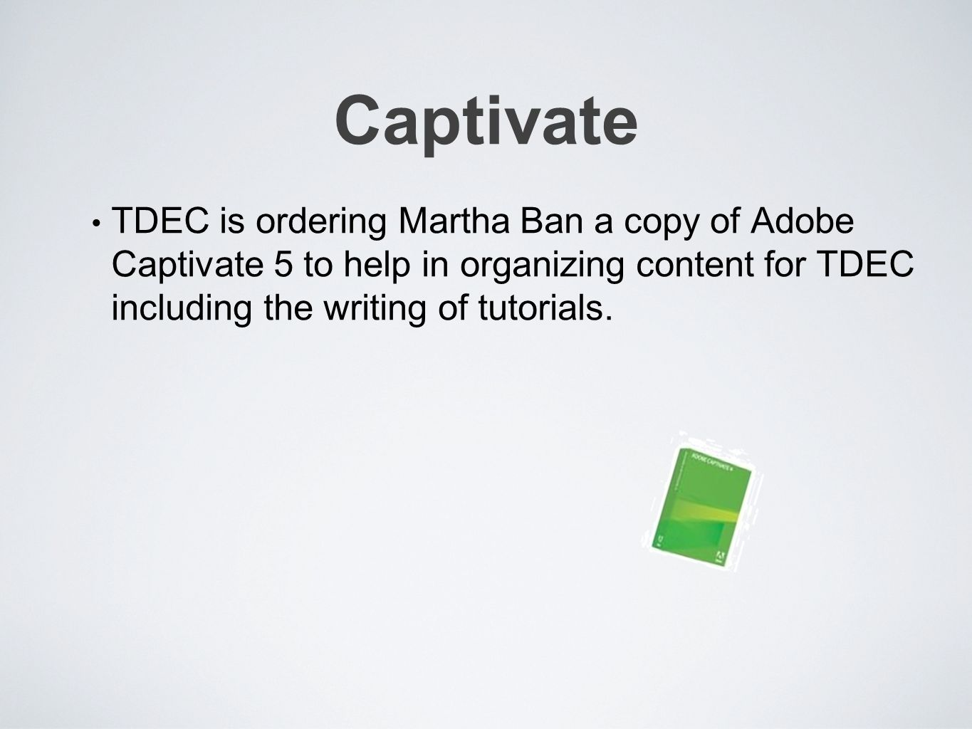 Captivate TDEC is ordering Martha Ban a copy of Adobe Captivate 5 to help in organizing content for TDEC including the writing of tutorials.