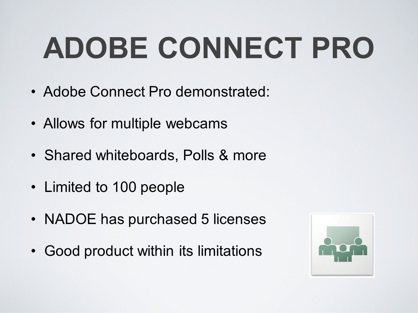 ADOBE CONNECT PRO Adobe Connect Pro demonstrated: Allows for multiple webcams Shared whiteboards, Polls & more Limited to 100 people NADOE has purchased 5 licenses Good product within its limitations