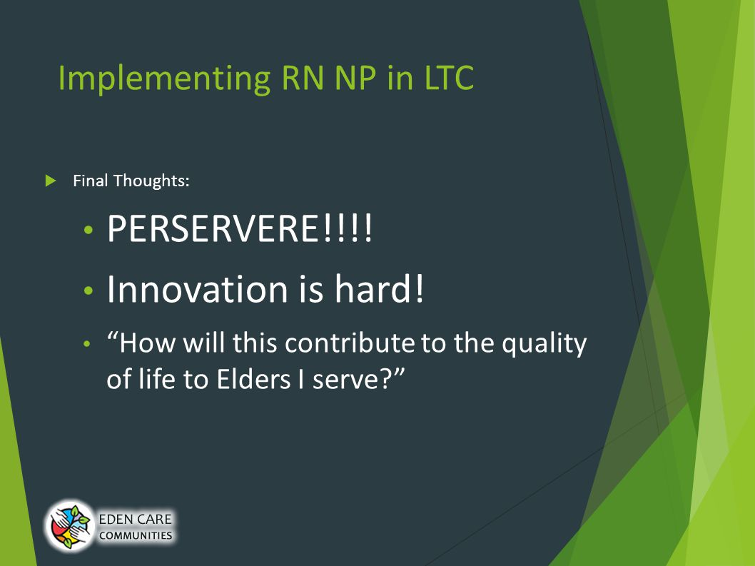 Implementing RN NP in LTC  Final Thoughts: PERSERVERE!!!.