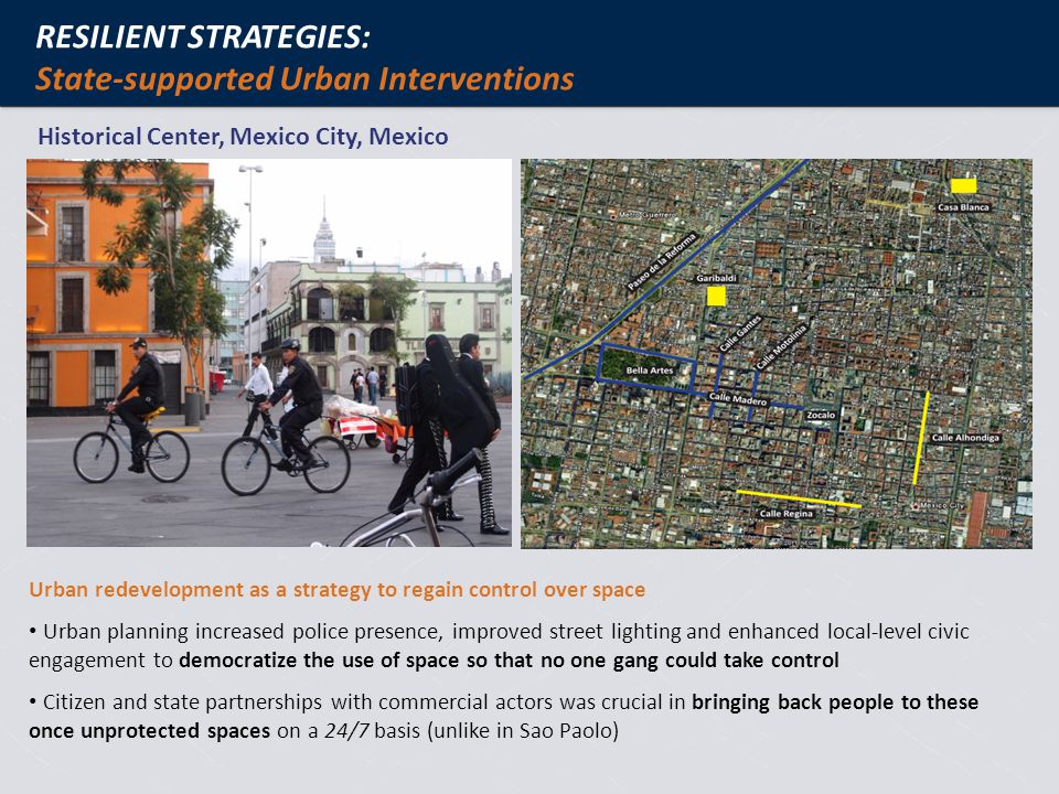 RESILIENT STRATEGIES: State-supported Urban Interventions Historical Center, Mexico City, Mexico Urban redevelopment as a strategy to regain control over space Urban planning increased police presence, improved street lighting and enhanced local-level civic engagement to democratize the use of space so that no one gang could take control Citizen and state partnerships with commercial actors was crucial in bringing back people to these once unprotected spaces on a 24/7 basis (unlike in Sao Paolo)