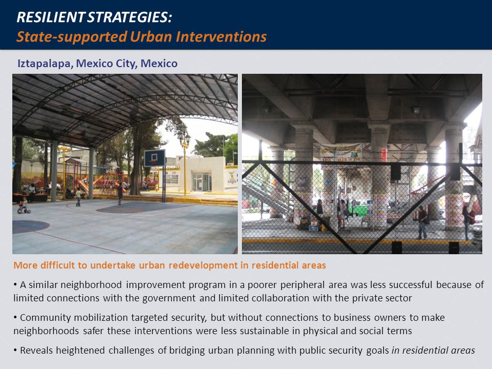 RESILIENT STRATEGIES: State-supported Urban Interventions Iztapalapa, Mexico City, Mexico More difficult to undertake urban redevelopment in residential areas A similar neighborhood improvement program in a poorer peripheral area was less successful because of limited connections with the government and limited collaboration with the private sector Community mobilization targeted security, but without connections to business owners to make neighborhoods safer these interventions were less sustainable in physical and social terms Reveals heightened challenges of bridging urban planning with public security goals in residential areas
