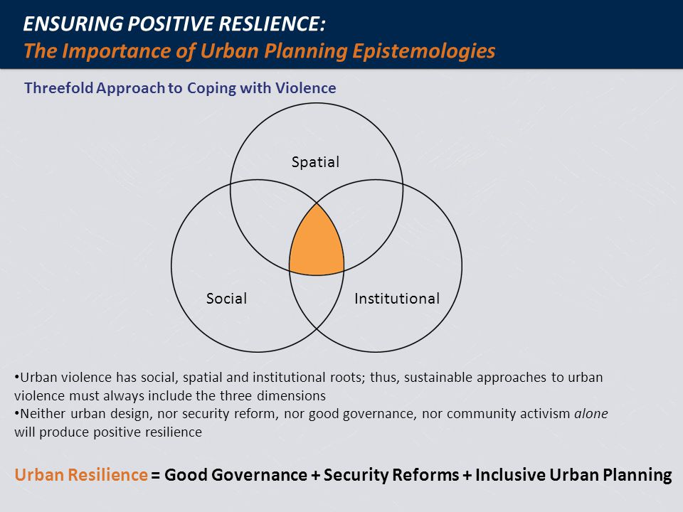 Urban violence has social, spatial and institutional roots; thus, sustainable approaches to urban violence must always include the three dimensions Neither urban design, nor security reform, nor good governance, nor community activism alone will produce positive resilience Urban Resilience = Good Governance + Security Reforms + Inclusive Urban Planning Social Spatial Institutional ENSURING POSITIVE RESLIENCE: The Importance of Urban Planning Epistemologies Threefold Approach to Coping with Violence