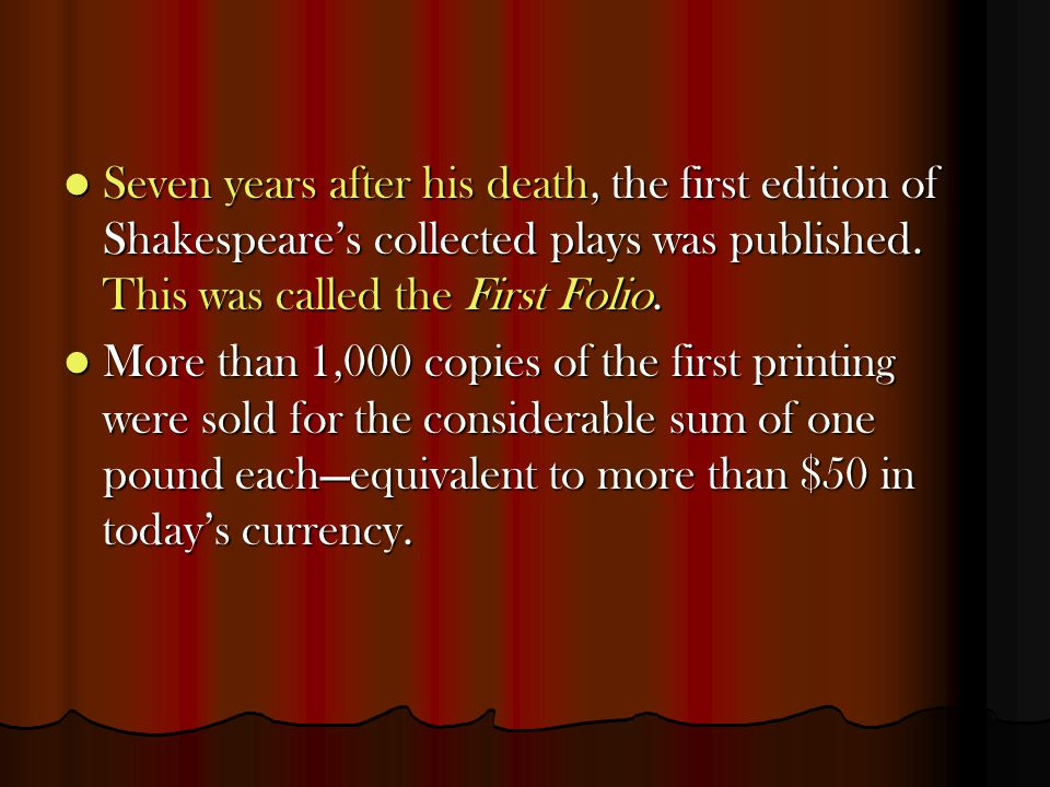 Seven years after his death, the first edition of Shakespeare's collected plays was published. This was called the First Folio. Seven years after his