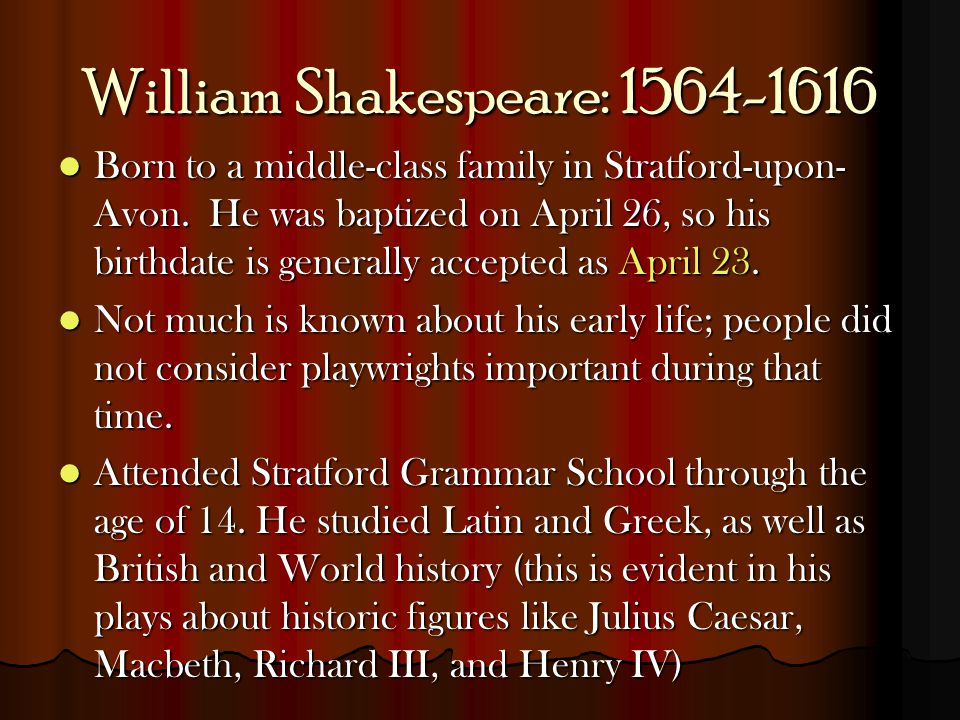 William Shakespeare: 1564-1616 Born to a middle-class family in Stratford-upon- Avon. He was baptized on April 26, so his birthdate is generally accep