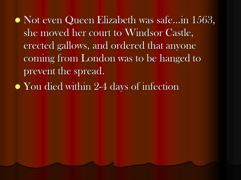 Not even Queen Elizabeth was safe…in 1563, she moved her court to Windsor Castle, erected gallows, and ordered that anyone coming from London was to b