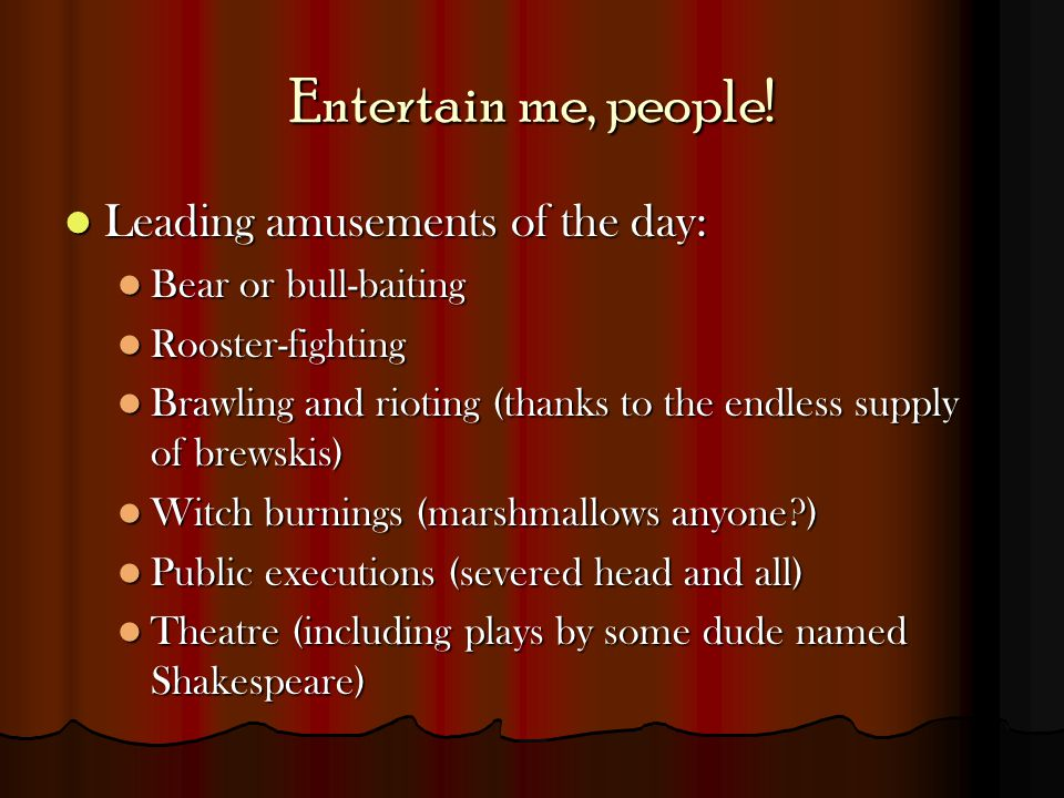 Entertain me, people! Leading amusements of the day: Leading amusements of the day: Bear or bull-baiting Bear or bull-baiting Rooster-fighting Rooster