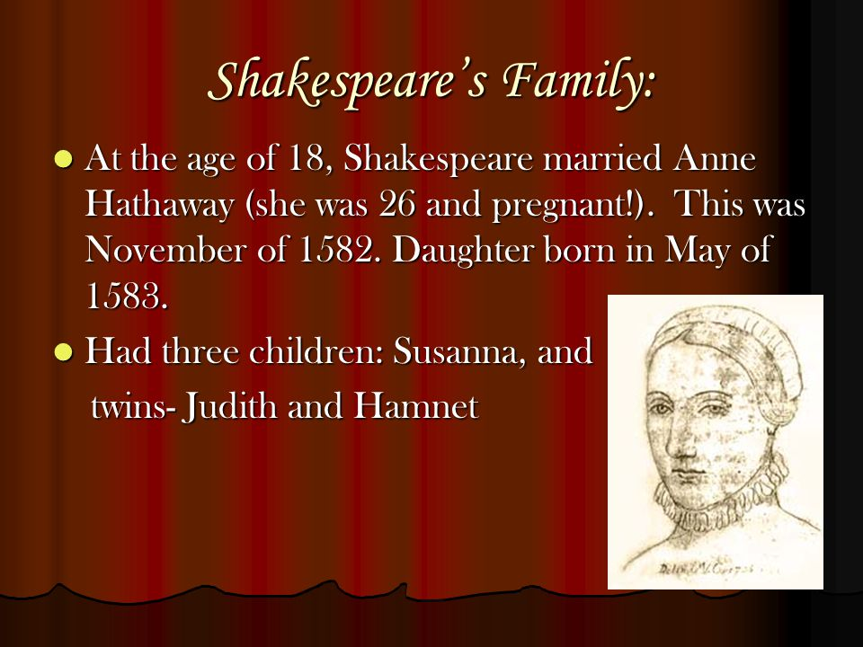 Shakespeare's Family: At the age of 18, Shakespeare married Anne Hathaway (she was 26 and pregnant!). This was November of 1582. Daughter born in May