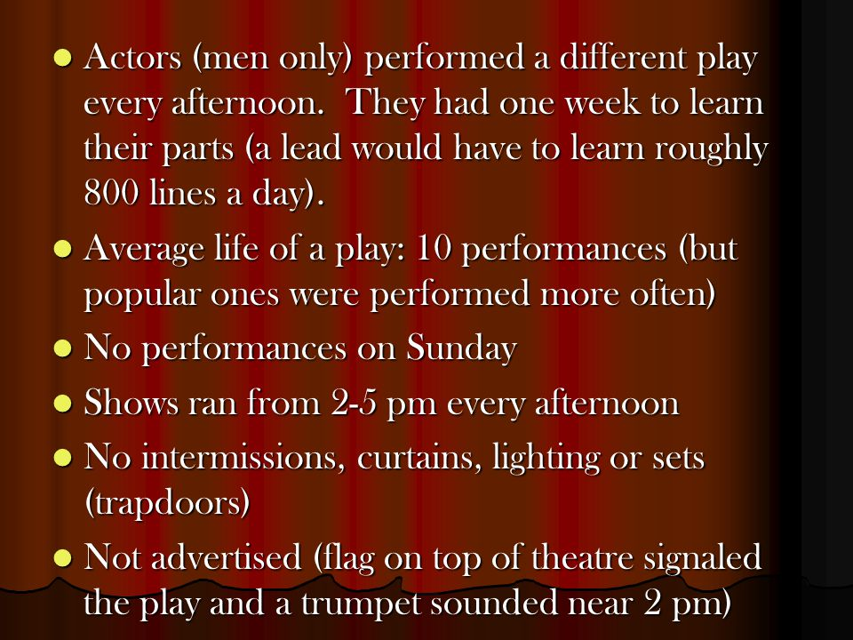 Actors (men only) performed a different play every afternoon. They had one week to learn their parts (a lead would have to learn roughly 800 lines a d