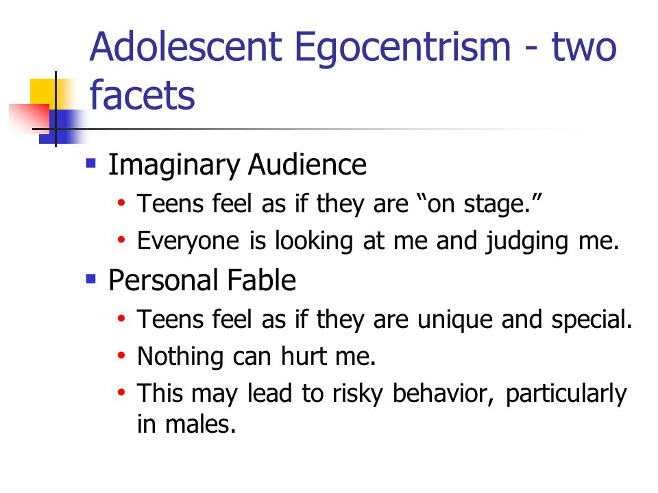 Adolescent Egocentrism - two facets  Imaginary Audience Teens feel as if they are on stage. Everyone is looking at me and judging me.