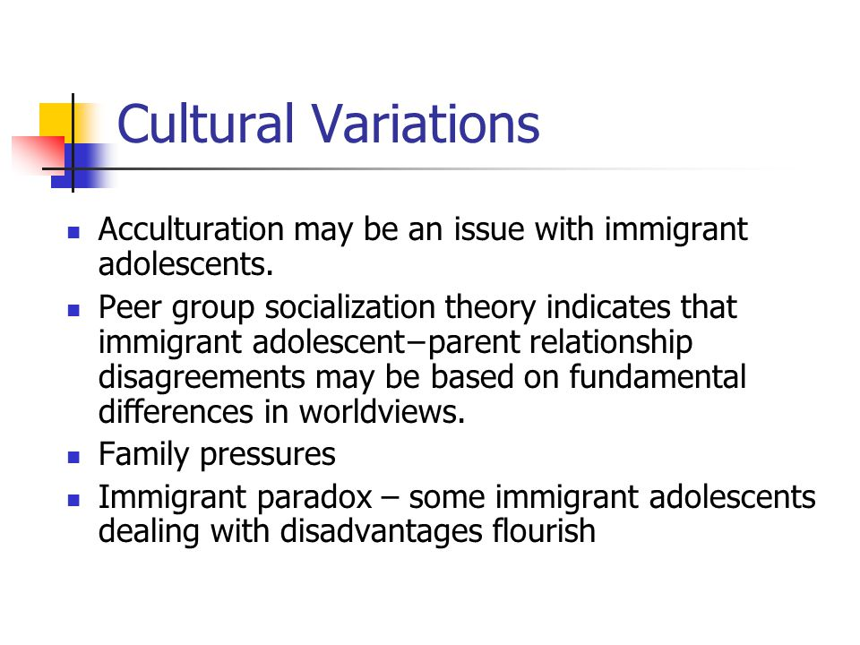 Cultural Variations Acculturation may be an issue with immigrant adolescents.