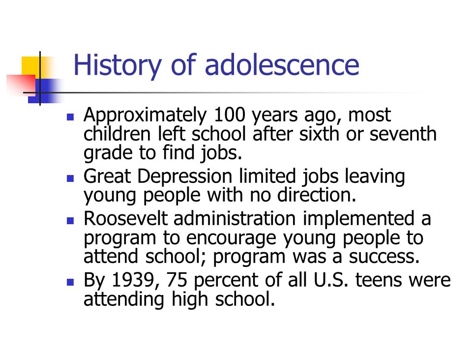 History of adolescence Approximately 100 years ago, most children left school after sixth or seventh grade to find jobs.