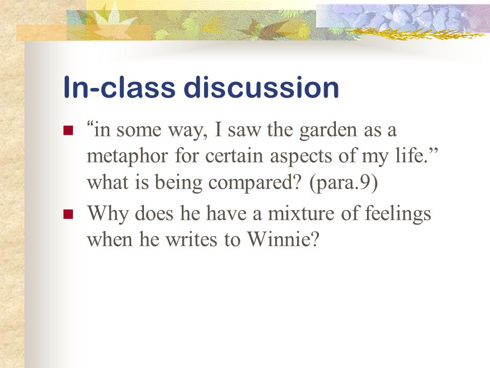 In-class discussion in some way, I saw the garden as a metaphor for certain aspects of my life. what is being compared.
