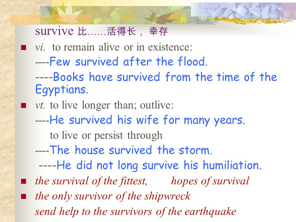 survive 比 …… 活得长, 幸存 vi.to remain alive or in existence: ---- Few survived after the flood.
