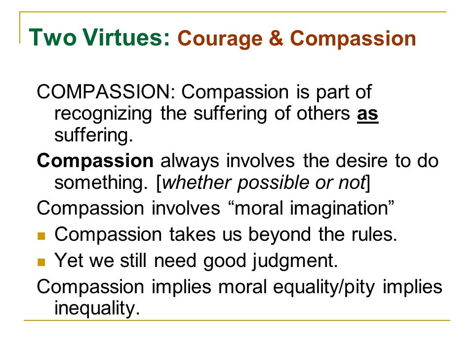 Two Virtues: Courage & Compassion COMPASSION: Compassion is part of recognizing the suffering of others as suffering. Compassion always involves the d