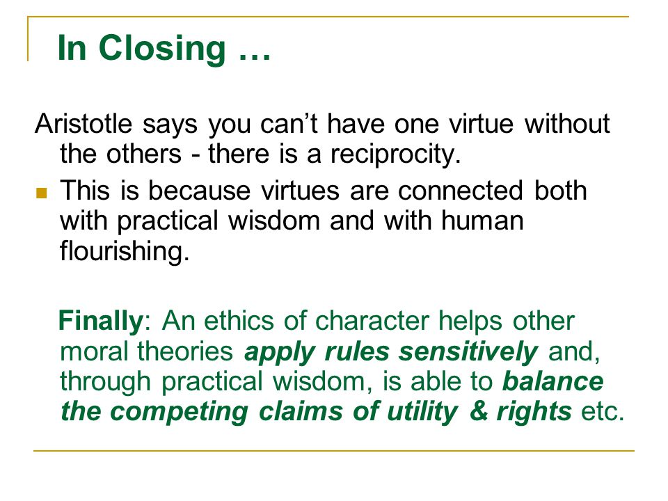In Closing … Aristotle says you can't have one virtue without the others - there is a reciprocity. This is because virtues are connected both with pra