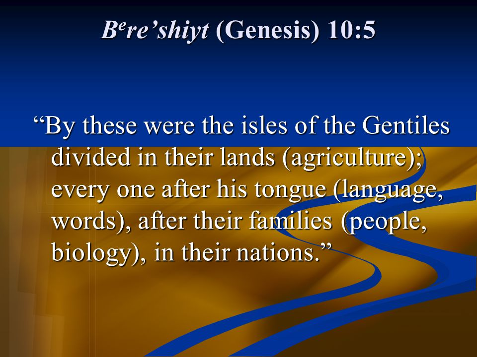 "B e re'shiyt (Genesis) 10:5 ""By these were the isles of the Gentiles divided in their lands (agriculture); every one after his tongue (language, words"