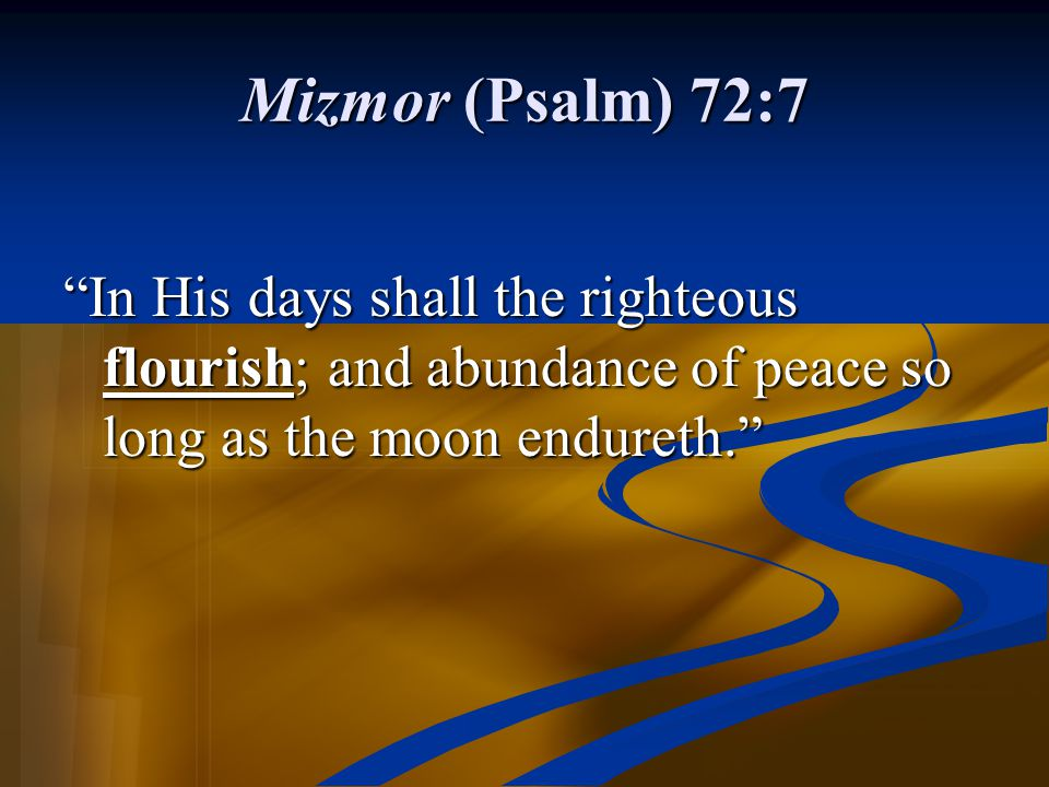 "Mizmor (Psalm) 72:7 ""In His days shall the righteous flourish; and abundance of peace so long as the moon endureth."""