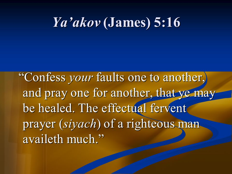 "Ya'akov (James) 5:16 ""Confess your faults one to another, and pray one for another, that ye may be healed. The effectual fervent prayer (siyach) of a"