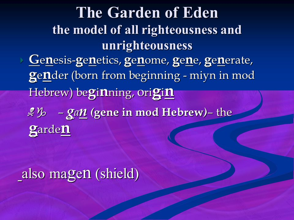 The Garden of Eden the model of all righteousness and unrighteousness G e n esis- g e n etics, g e n ome, g e n e, g e n erate, g e n der (born from b