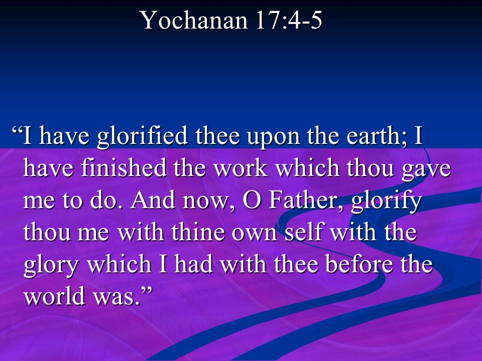 "Yochanan 17:4-5 Yochanan 17:4-5 ""I have glorified thee upon the earth; I have finished the work which thou gave me to do. And now, O Father, glorify t"