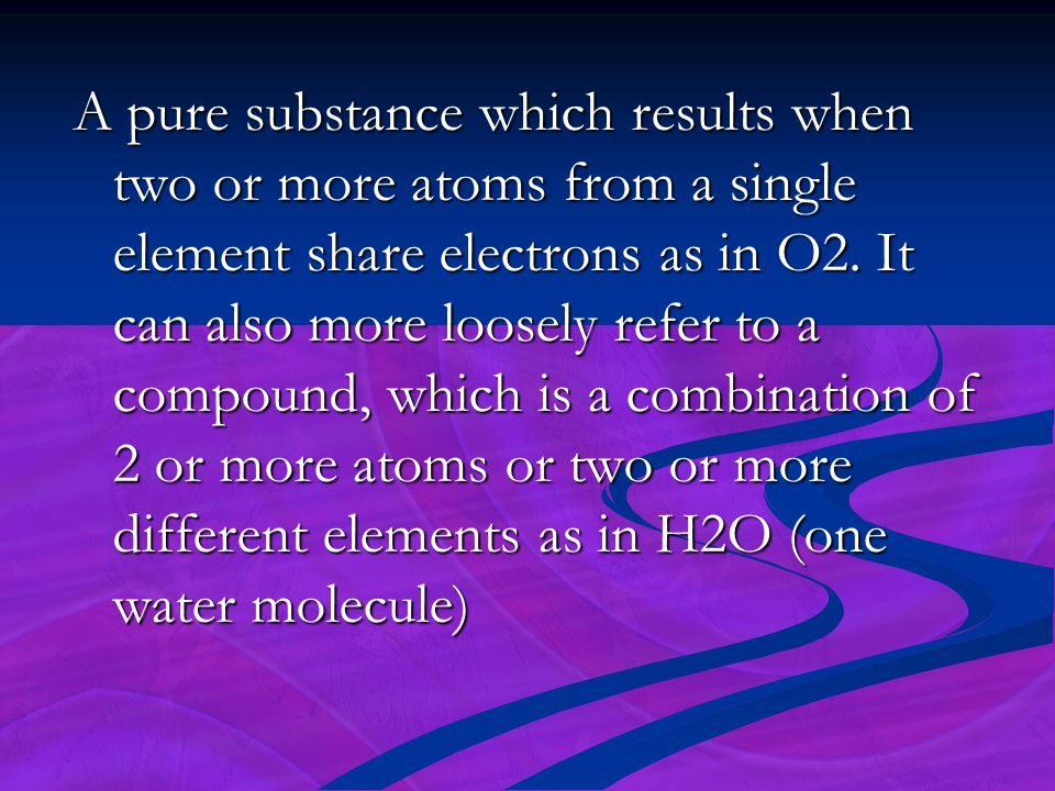 A pure substance which results when two or more atoms from a single element share electrons as in O2. It can also more loosely refer to a compound, wh