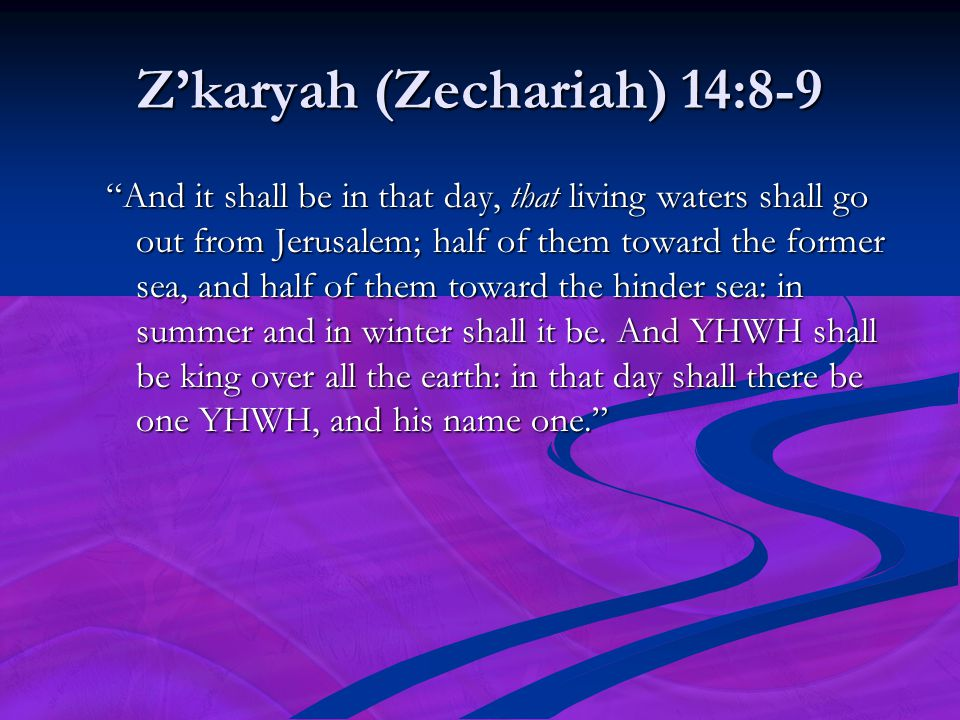 "Z'karyah (Zechariah) 14:8-9 ""And it shall be in that day, that living waters shall go out from Jerusalem; half of them toward the former sea, and half"
