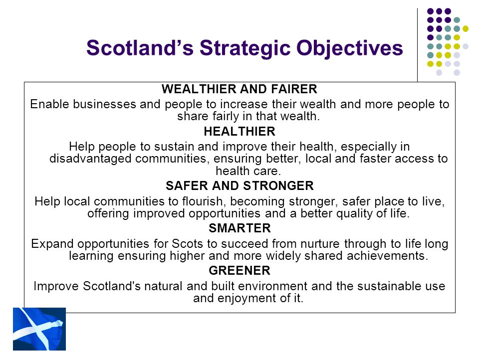 Scotland's Strategic Objectives WEALTHIER AND FAIRER Enable businesses and people to increase their wealth and more people to share fairly in that wealth.