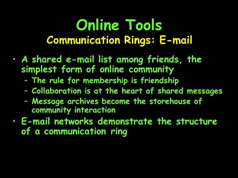 Online Tools A shared e-mail list among friends, the simplest form of online community –The rule for membership is friendship –Collaboration is at the heart of shared messages –Message archives become the storehouse of community interaction E-mail networks demonstrate the structure of a communication ring Communication Rings: E-mail