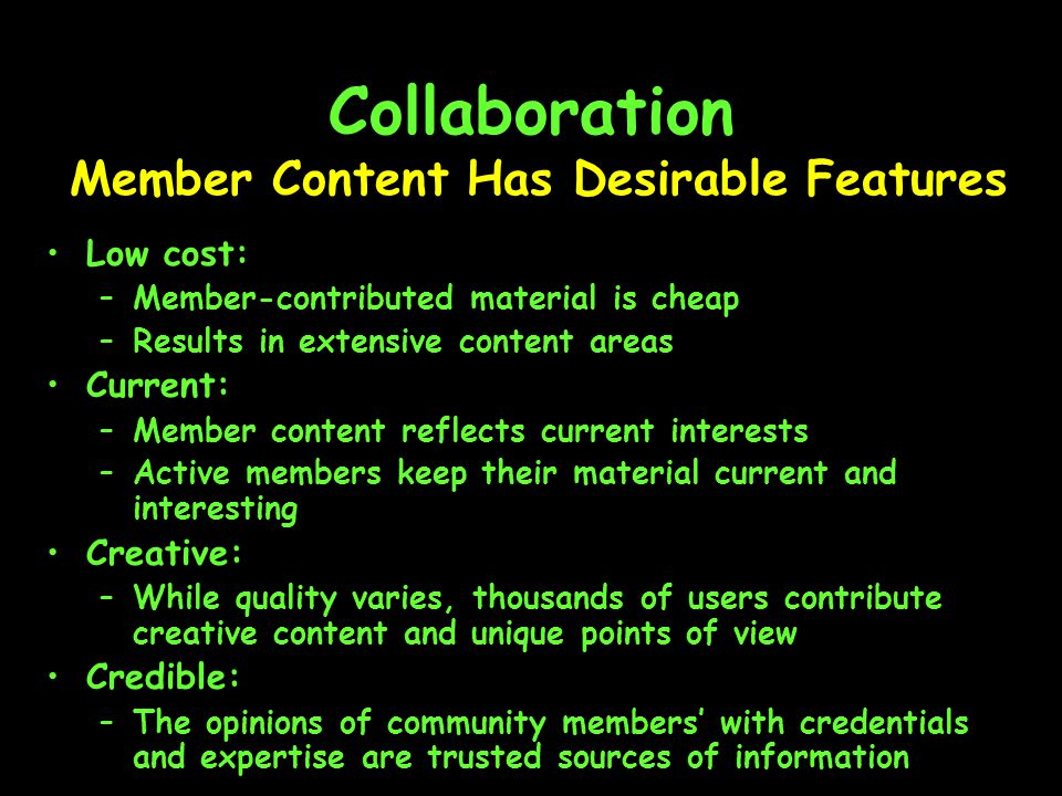 Collaboration Low cost: –Member-contributed material is cheap –Results in extensive content areas Current: –Member content reflects current interests –Active members keep their material current and interesting Creative: –While quality varies, thousands of users contribute creative content and unique points of view Credible: –The opinions of community members' with credentials and expertise are trusted sources of information Member Content Has Desirable Features