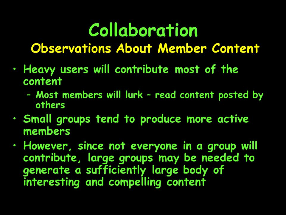 Collaboration Heavy users will contribute most of the content –Most members will lurk – read content posted by others Small groups tend to produce more active members However, since not everyone in a group will contribute, large groups may be needed to generate a sufficiently large body of interesting and compelling content Observations About Member Content