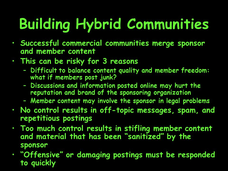 Building Hybrid Communities Successful commercial communities merge sponsor and member content This can be risky for 3 reasons –Difficult to balance content quality and member freedom: what if members post junk.