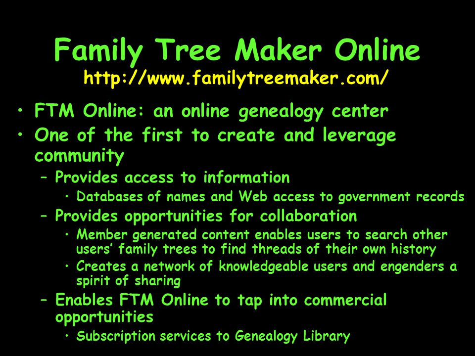 Family Tree Maker Online FTM Online: an online genealogy center One of the first to create and leverage community –Provides access to information Databases of names and Web access to government records –Provides opportunities for collaboration Member generated content enables users to search other users' family trees to find threads of their own history Creates a network of knowledgeable users and engenders a spirit of sharing –Enables FTM Online to tap into commercial opportunities Subscription services to Genealogy Library http://www.familytreemaker.com/