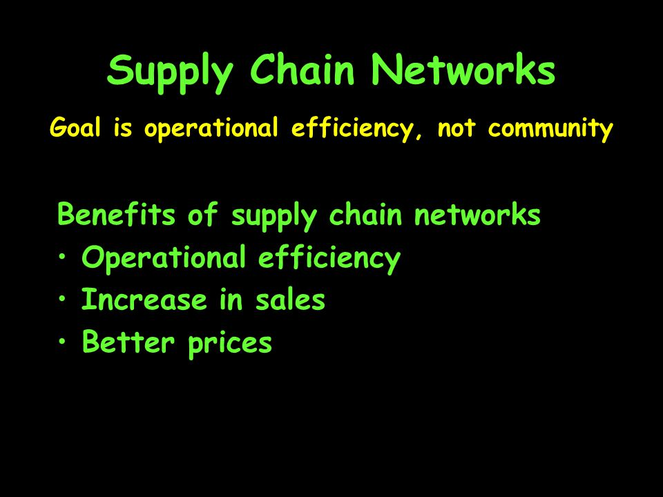 Supply Chain Networks Benefits of supply chain networks Operational efficiency Increase in sales Better prices Goal is operational efficiency, not community