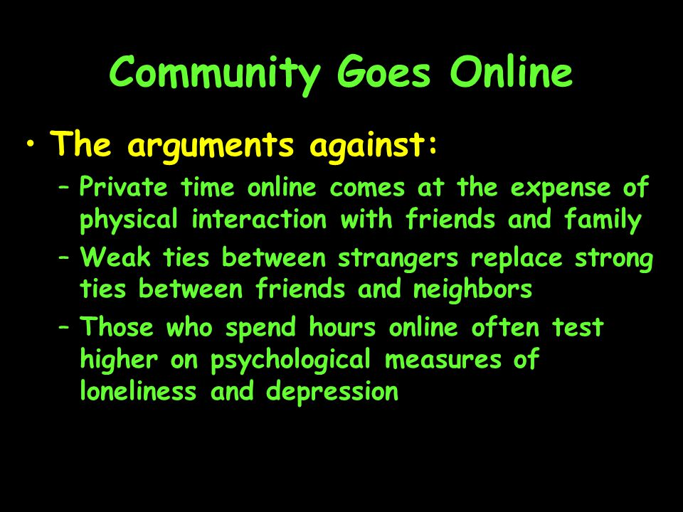 Community Goes Online The arguments against: –Private time online comes at the expense of physical interaction with friends and family –Weak ties between strangers replace strong ties between friends and neighbors –Those who spend hours online often test higher on psychological measures of loneliness and depression