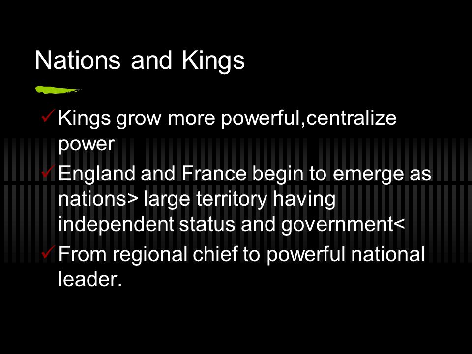 Nations and Kings Kings grow more powerful,centralize power England and France begin to emerge as nations> large territory having independent status a