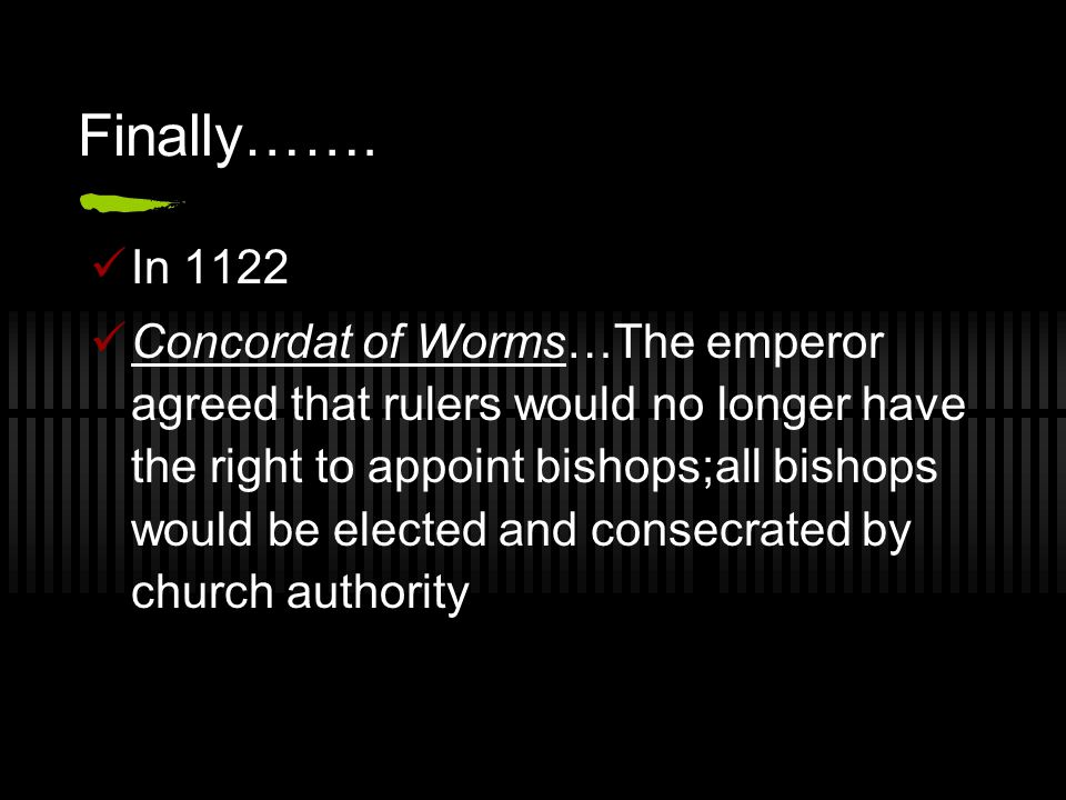 Finally……. In 1122 Concordat of Worms…The emperor agreed that rulers would no longer have the right to appoint bishops;all bishops would be elected an