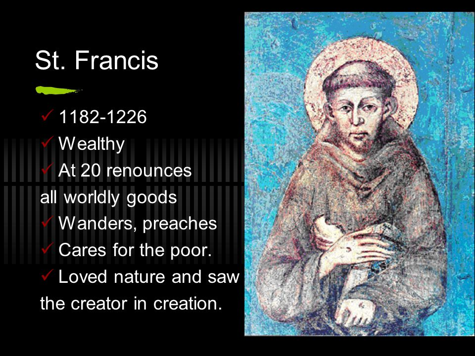 St. Francis 1182-1226 Wealthy At 20 renounces all worldly goods Wanders, preaches Cares for the poor. Loved nature and saw the creator in creation.