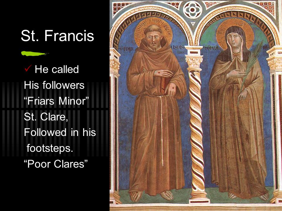 "St. Francis He called His followers ""Friars Minor"" St. Clare, Followed in his footsteps. ""Poor Clares"""